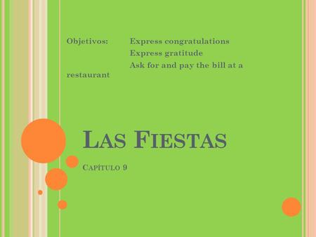 L AS F IESTAS C APÍTULO 9 Objetivos:Express congratulations Express gratitude Ask for and pay the bill at a restaurant.