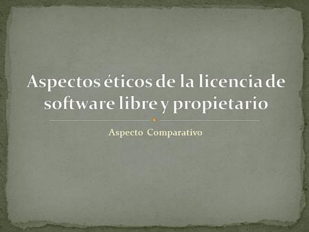 Aspecto Comparativo. Definición de software Software libre Software privativo Software semilibre Freeware Shareware Abandonware.
