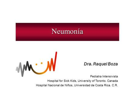 Neumonía Dra. Raquel Boza Pediatra Intensivista Hospital for Sick Kids, University of Toronto. Canada Hospital Nacional de Niños, Universidad de Costa.