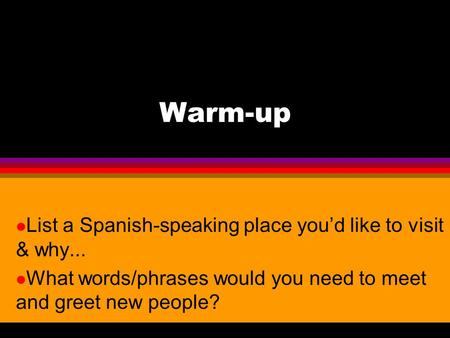 Warm-up List a Spanish-speaking place you'd like to visit & why...
