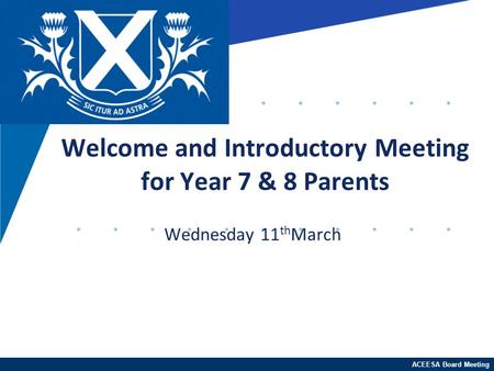 ACEESA Board Meeting Wednesday 11 th March Welcome and Introductory Meeting for Year 7 & 8 Parents.