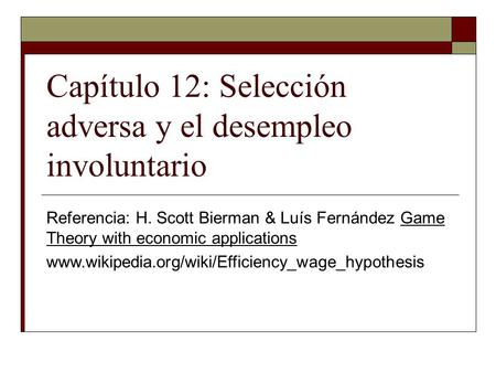 Capítulo 12: Selección adversa y el desempleo involuntario Referencia: H. Scott Bierman & Luís Fernández Game Theory with economic applications www.wikipedia.org/wiki/Efficiency_wage_hypothesis.