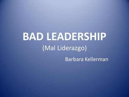 BAD LEADERSHIP (Mal Liderazgo) Barbara Kellerman.