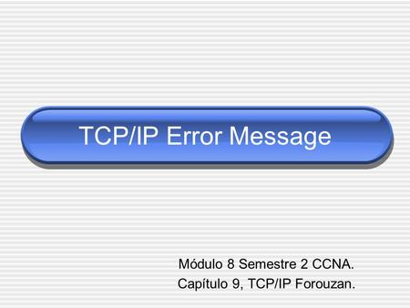 TCP/IP Error Message Módulo 8 Semestre 2 CCNA. Capítulo 9, TCP/IP Forouzan.