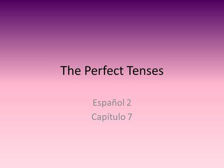 The Perfect Tenses Español 2 Capítulo 7. Perfect Tenses There are many perfect tenses. -Present Perfect (el pretérito perfecto) -Past Perfect (el pretérito.