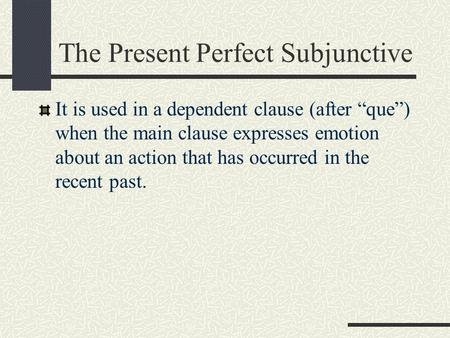 "The Present Perfect Subjunctive It is used in a dependent clause (after ""que"") when the main clause expresses emotion about an action that has occurred."