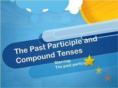 The Past Participle and Compound Tenses Starring: The past participle!