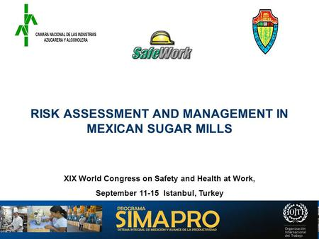 RISK ASSESSMENT AND MANAGEMENT IN MEXICAN SUGAR MILLS XIX World Congress on Safety and Health at Work, September 11-15 Istanbul, Turkey.