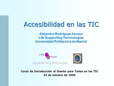 Accesibilidad en las TIC Accesibilidad en las TIC Alejandro Rodríguez Ascaso Life Supporting Technologies Universidad Politécnica de Madrid Life Supporting.