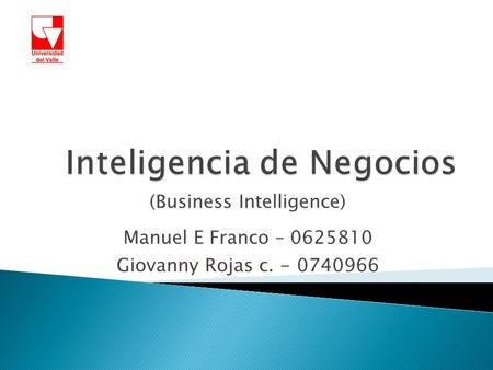 (Business Intelligence) Manuel E Franco – 0625810 Giovanny Rojas c. - 0740966.