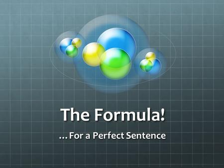 The Formula! …For a Perfect Sentence. Verbs We already know all about those! They give the sentence ACTION! We know how to conjugate ser, we will learn.