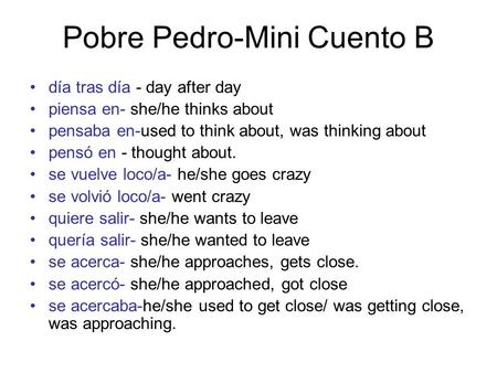 Pobre Pedro-Mini Cuento B día tras día - day after day piensa en- she/he thinks about pensaba en-used to think about, was thinking about pensó en - thought.