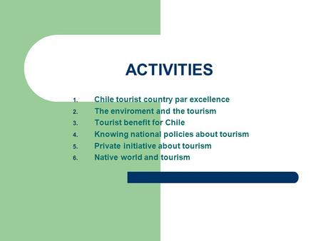 ACTIVITIES 1. Chile tourist country par excellence 2. The enviroment and the tourism 3. Tourist benefit for Chile 4. Knowing national policies about tourism.
