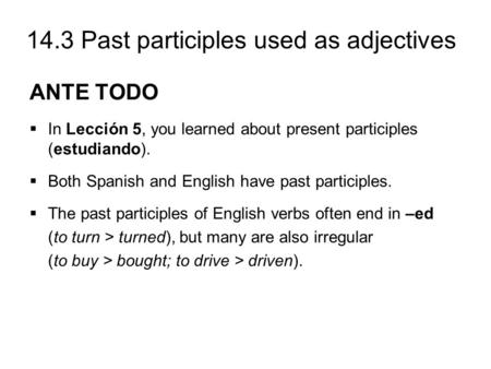 14.3 Past participles used as adjectives ANTE TODO  In Lección 5, you learned about present participles (estudiando).  Both Spanish and English have.