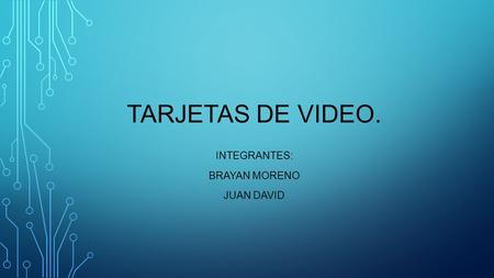 TARJETAS DE VIDEO. INTEGRANTES: BRAYAN MORENO JUAN DAVID.
