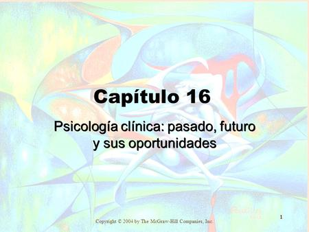 Copyright © 2004 by The McGraw-Hill Companies, Inc. 1 Capítulo 16 Psicología clínica: pasado, futuro y sus oportunidades.