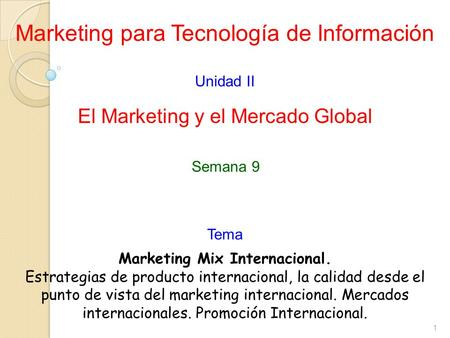 1 Marketing para Tecnología de Información Unidad II El Marketing y el Mercado Global Marketing Mix Internacional. Estrategias de producto internacional,