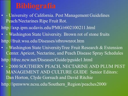 Bibliografía - University of California. Pest Management Guidelines Peach/Nectarines Ripe Fruit Rot. http://axp.ipm.ucdavis.edu/PMG/r602100211.html - Washington.