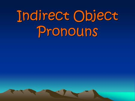 Indirect Object Pronouns Indirect Object Pronouns Indirect object pronouns tell to or for whom an action is being done.