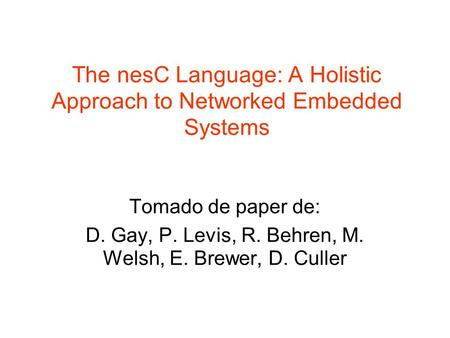 The nesC Language: A Holistic Approach to Networked Embedded Systems Tomado de paper de: D. Gay, P. Levis, R. Behren, M. Welsh, E. Brewer, D. Culler.