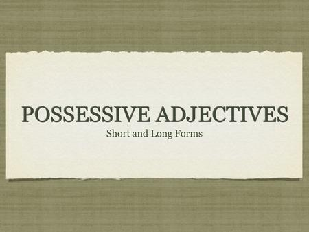 POSSESSIVE ADJECTIVES Short and Long Forms. SHOWING POSSESSION There are a few ways to show possession in Spanish: I. By using de + a noun/pronoun: Ejemplo: