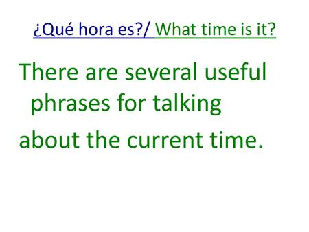 ¿Qué hora es?/ What time is it? There are several useful phrases for talking about the current time.