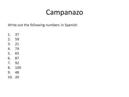 Campanazo Write out the following numbers in Spanish: 1.37 2.59 3.21 4.74 5.65 6.87 7.92 8.100 9.48 10.20.