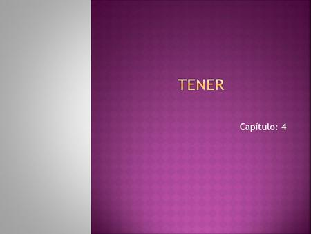 Capítulo: 4.  Use the verb tener to tell what someone has. To conjugate the yo form, drop the –er ending and add –go. To conjugate all the other forms.