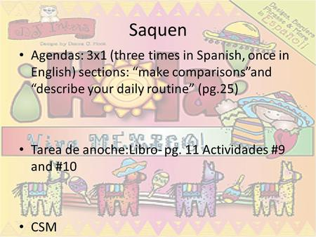 "Saquen Agendas: 3x1 (three times in Spanish, once in English) sections: ""make comparisons""and ""describe your daily routine"" (pg.25) Tarea de anoche:Libro-"