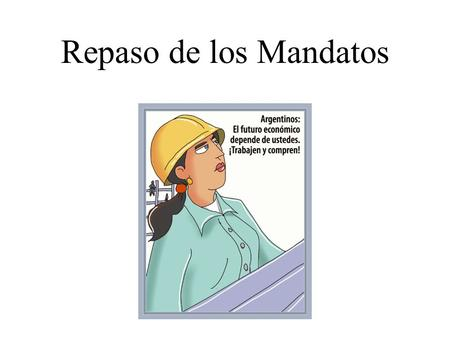 Repaso de los Mandatos. Formal Commands We use commands to give instructions or to ask people to do things. In Spanish, commands have different forms.