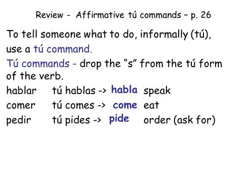 "Review - Affirmative tú commands – p. 26 To tell someone what to do, informally (tú), use a tú command. Tú commands - drop the ""s"" from the tú form of."