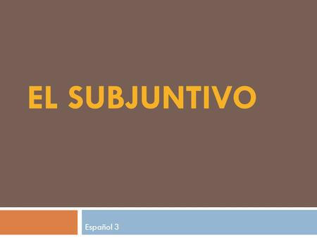 EL SUBJUNTIVO Español 3. What is the subjunctive? 3 Moods in Spanish: 1) indicative – facts, acts, certainty present/preterite/imperfect/perfect tenses.