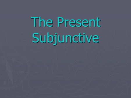 The Present Subjunctive The Subjunctive ► Up to now you have been using verbs in the indicative mood, which is used to talk about facts or actual events.