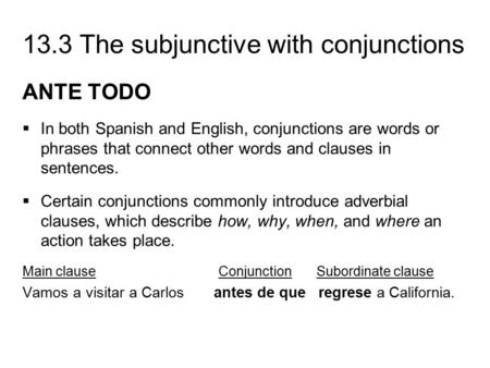 13.3 The subjunctive with conjunctions ANTE TODO  In both Spanish and English, conjunctions are words or phrases that connect other words and clauses.
