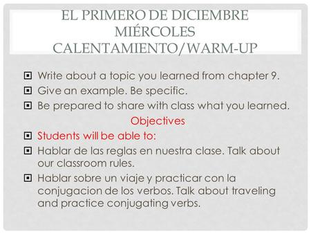 EL PRIMERO DE DICIEMBRE MIÉRCOLES CALENTAMIENTO/WARM-UP  Write about a topic you learned from chapter 9.  Give an example. Be specific.  Be prepared.