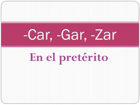 En el pretérito -Car, -Gar, -Zar. Irregular spelling in YO form Verbs that end in –CAR, -GAR, and –ZAR have special spelling changes only in the YO form.