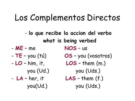 Los Complementos Directos - lo que recibe la accion del verbo what is being verbed - ME – me NOS – us - TE – you (tú) OS – you (vosotros) - LO – him, it,