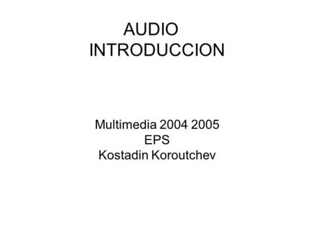 AUDIO INTRODUCCION Multimedia 2004 2005 EPS Kostadin Koroutchev.