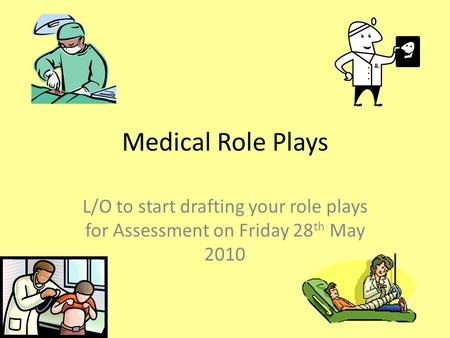 Medical Role Plays L/O to start drafting your role plays for Assessment on Friday 28 th May 2010.