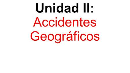 Unidad II: Accidentes Geográficos. ¿Qué modifica la superficie de la tierra?