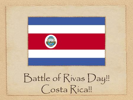 Battle of Rivas Day!! Costa Rica!!. The Celebration! The Battle of Rivas is celebrated for an entire week in Costa Rica and also in Nicaragua. It is also.