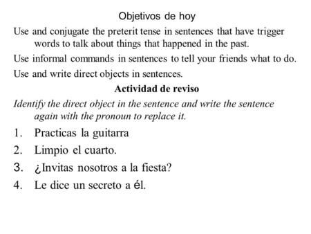 Objetivos de hoy Use and conjugate the preterit tense in sentences that have trigger words to talk about things that happened in the past. Use informal.