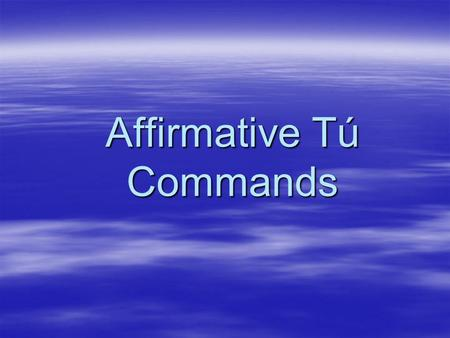 Affirmative Tú Commands  When you tell a person to do something.  Use with friends, family, or young people.  Use the same present tense forms that.