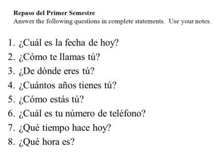 Repaso del Primer Semestre Answer the following questions in complete statements. Use your notes. 1.¿Cuál es la fecha de hoy? 2.¿Cómo te llamas tú? 3.¿De.