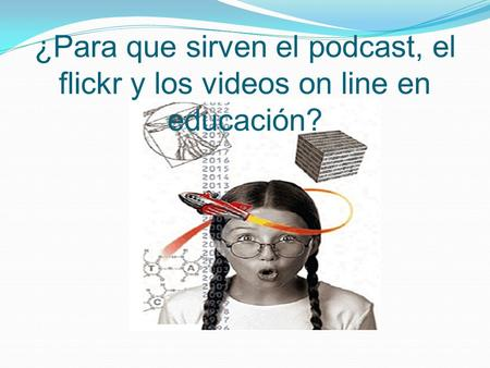 ¿Para que sirven el podcast, el flickr y los videos on line en educación?