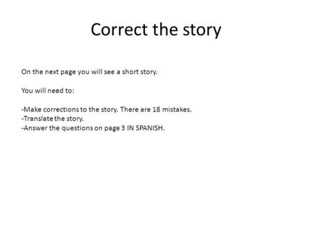 Correct the story On the next page you will see a short story. You will need to: -Make corrections to the story. There are 18 mistakes. -Translate the.