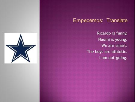 Empecemos: Translate Ricardo is funny. Naomi is young. We are smart. The boys are athletic. I am out-going.