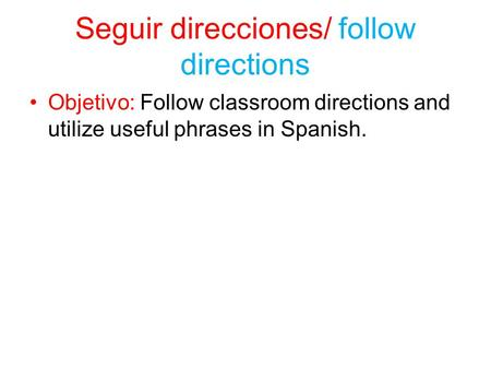 Seguir direcciones/ follow directions Objetivo: Follow classroom directions and utilize useful phrases in Spanish.