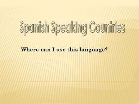 Where can I use this language?.  ¿Cuál es la capital de…?  ¿Dónde está…?  ¿Cuáles son los países hispanohablantes en…?