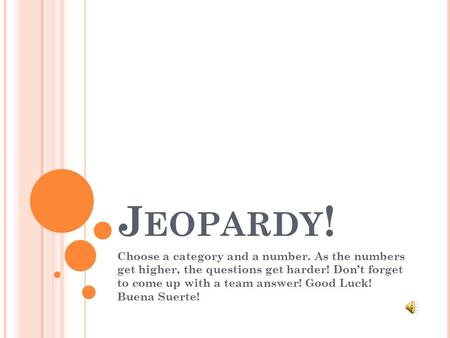 J EOPARDY ! Choose a category and a number. As the numbers get higher, the questions get harder! Don't forget to come up with a team answer! Good Luck!